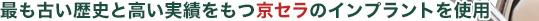 最も古い歴史と高い実績をもつKYOCERAのインプラントを使用